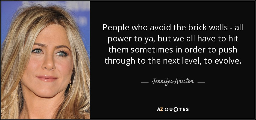 People who avoid the brick walls - all power to ya, but we all have to hit them sometimes in order to push through to the next level, to evolve. - Jennifer Aniston