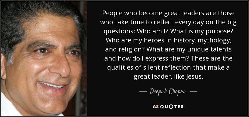 People who become great leaders are those who take time to reflect every day on the big questions: Who am I? What is my purpose? Who are my heroes in history, mythology, and religion? What are my unique talents and how do I express them? These are the qualities of silent reflection that make a great leader, like Jesus. - Deepak Chopra