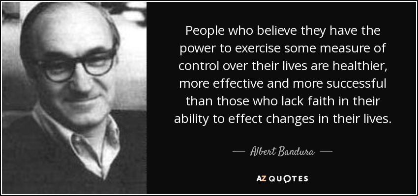 People who believe they have the power to exercise some measure of control over their lives are healthier, more effective and more successful than those who lack faith in their ability to effect changes in their lives. - Albert Bandura