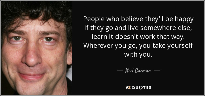 People who believe they'll be happy if they go and live somewhere else, learn it doesn't work that way. Wherever you go, you take yourself with you. - Neil Gaiman