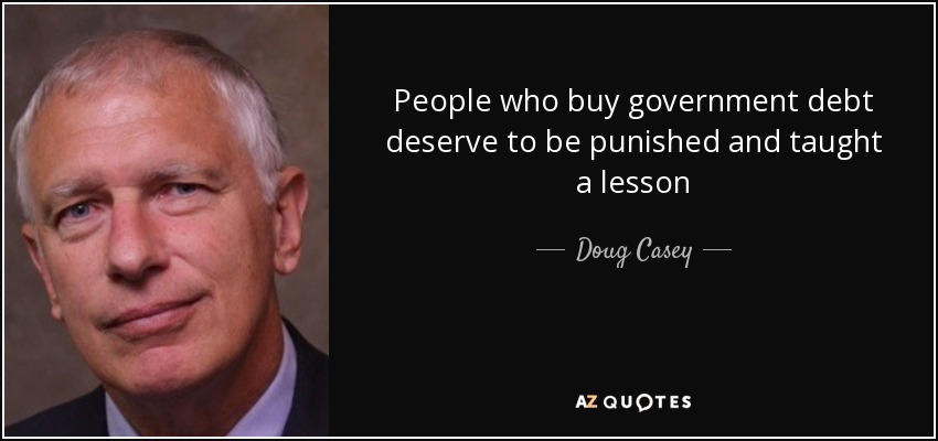 People who buy government debt deserve to be punished and taught a lesson - Doug Casey