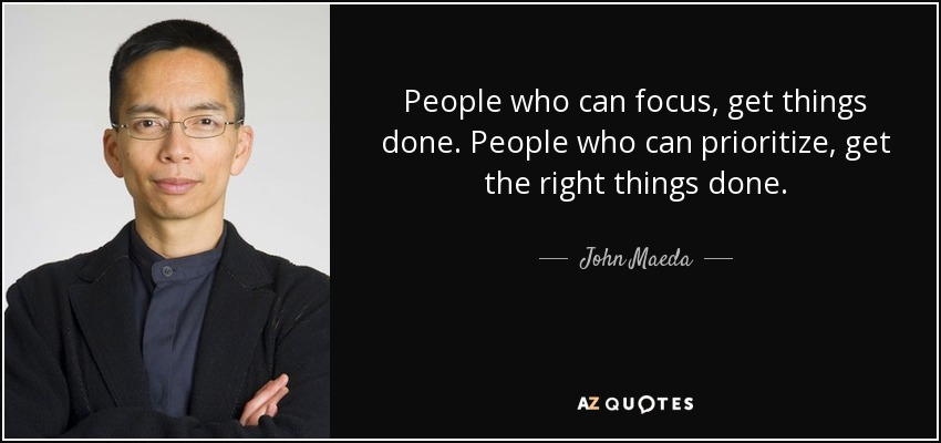 People who can focus, get things done. People who can prioritize, get the right things done. - John Maeda