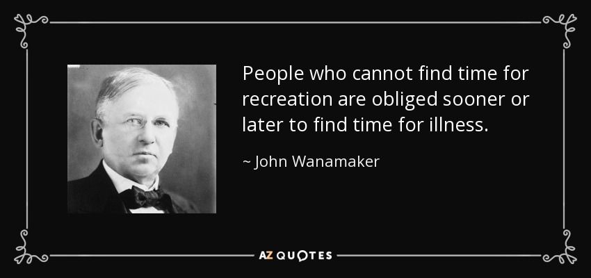 People who cannot find time for recreation are obliged sooner or later to find time for illness. - John Wanamaker