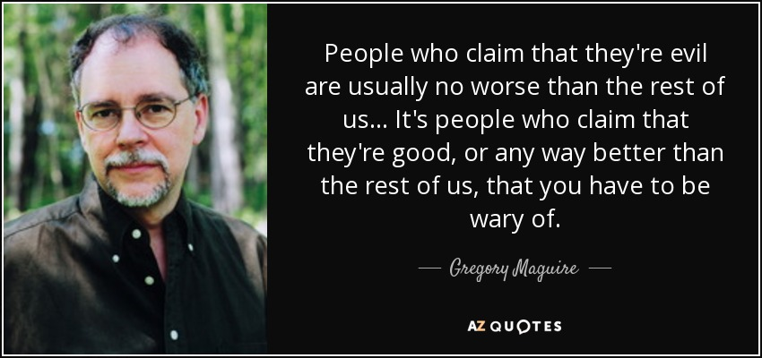 People who claim that they're evil are usually no worse than the rest of us... It's people who claim that they're good, or any way better than the rest of us, that you have to be wary of. - Gregory Maguire