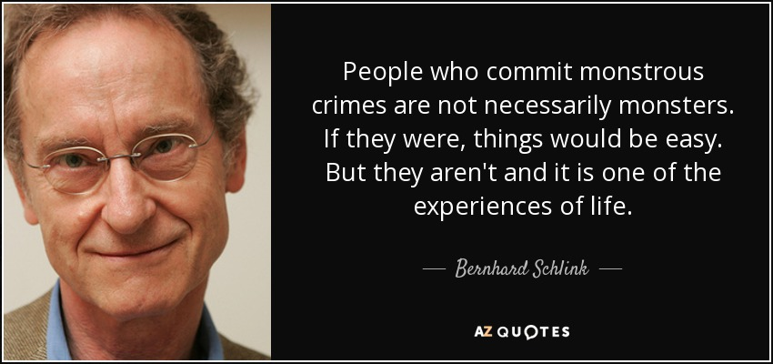 People who commit monstrous crimes are not necessarily monsters. If they were, things would be easy. But they aren't and it is one of the experiences of life. - Bernhard Schlink