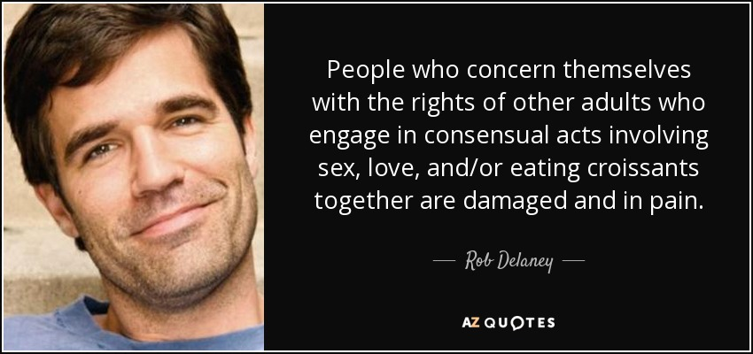 People who concern themselves with the rights of other adults who engage in consensual acts involving sex, love, and/or eating croissants together are damaged and in pain. - Rob Delaney