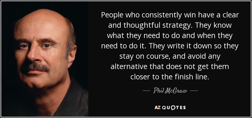 People who consistently win have a clear and thoughtful strategy. They know what they need to do and when they need to do it. They write it down so they stay on course, and avoid any alternative that does not get them closer to the finish line. - Phil McGraw