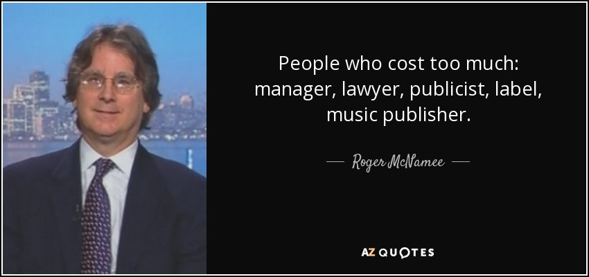 People who cost too much: manager, lawyer, publicist, label, music publisher. - Roger McNamee