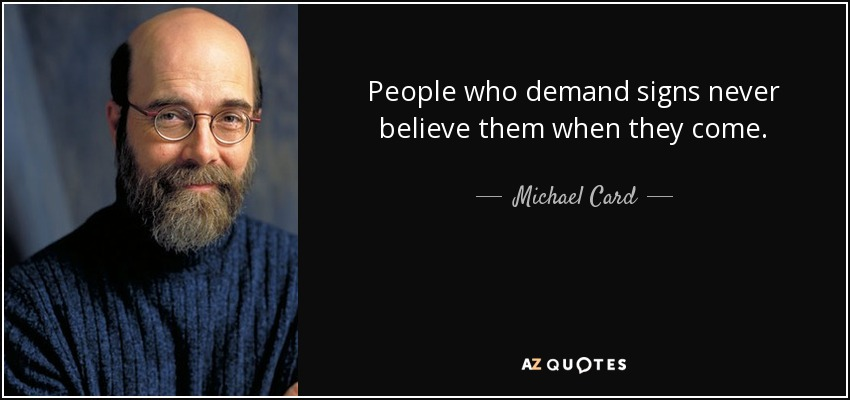 People who demand signs never believe them when they come. - Michael Card