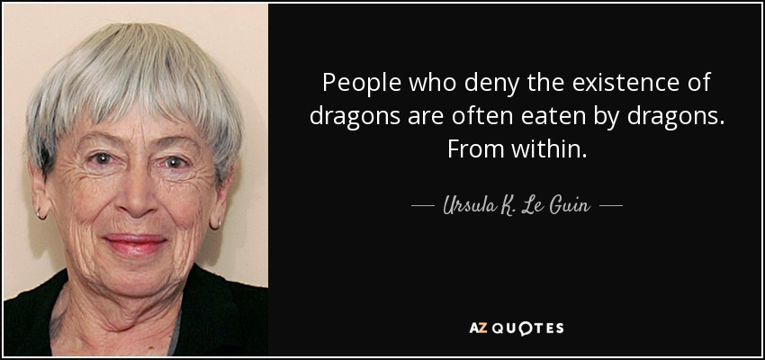 People who deny the existence of dragons are often eaten by dragons. From within. - Ursula K. Le Guin