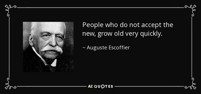People who do not accept the new, grow old very quickly. - Auguste Escoffier