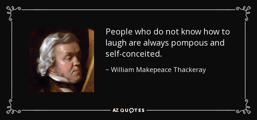 People who do not know how to laugh are always pompous and self-conceited. - William Makepeace Thackeray