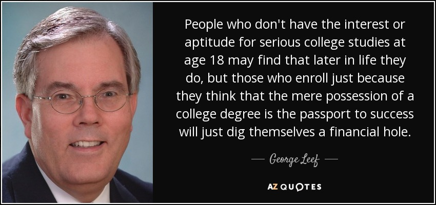 People who don't have the interest or aptitude for serious college studies at age 18 may find that later in life they do, but those who enroll just because they think that the mere possession of a college degree is the passport to success will just dig themselves a financial hole. - George Leef