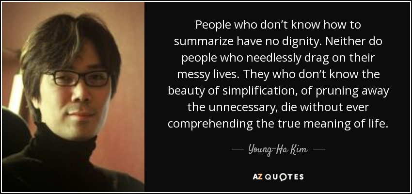 People who don't know how to summarize have no dignity. Neither do people who needlessly drag on their messy lives. They who don't know the beauty of simplification, of pruning away the unnecessary, die without ever comprehending the true meaning of life. - Young-Ha Kim