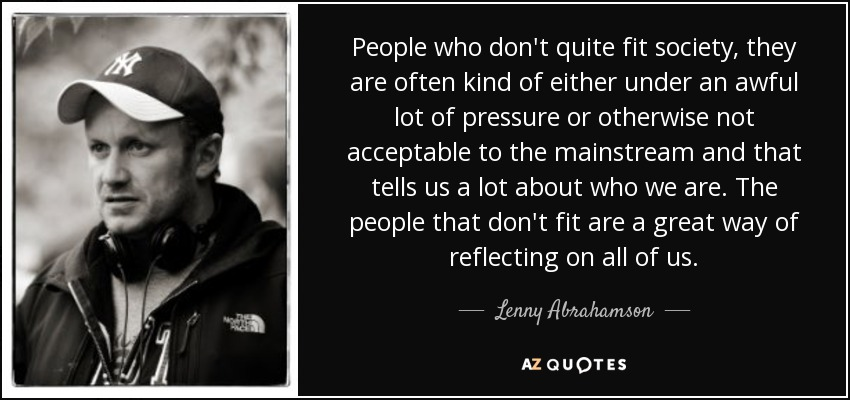 People who don't quite fit society, they are often kind of either under an awful lot of pressure or otherwise not acceptable to the mainstream and that tells us a lot about who we are. The people that don't fit are a great way of reflecting on all of us. - Lenny Abrahamson