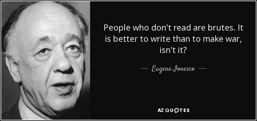 People who don't read are brutes. It is better to write than to make war, isn't it? - Eugene Ionesco