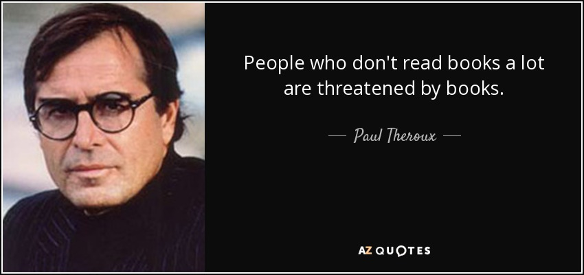 People who don't read books a lot are threatened by books. - Paul Theroux
