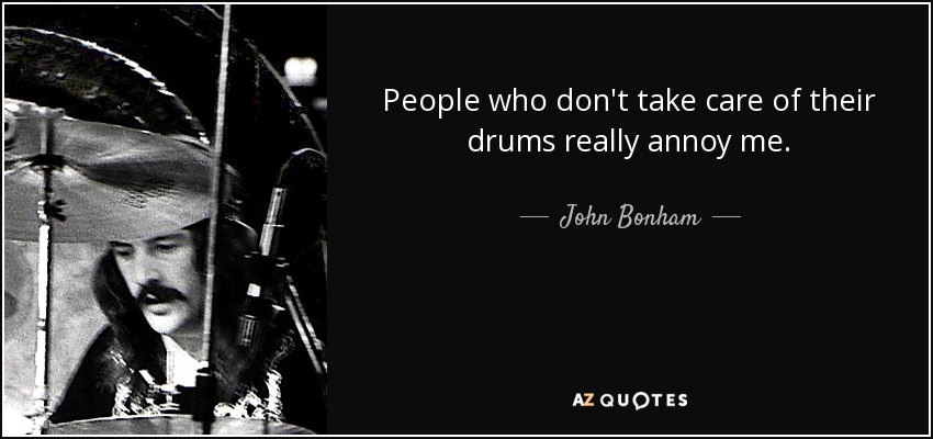 People who don't take care of their drums really annoy me. - John Bonham