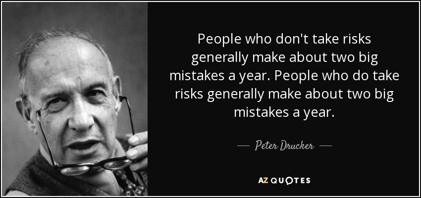 People who don't take risks generally make about two big mistakes a year. People who do take risks generally make about two big mistakes a year. - Peter Drucker