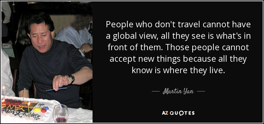 People who don't travel cannot have a global view, all they see is what's in front of them. Those people cannot accept new things because all they know is where they live. - Martin Yan