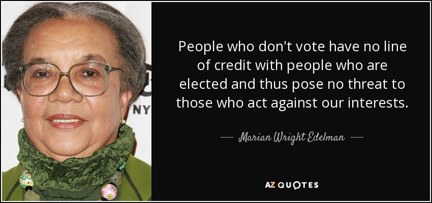 People who don't vote have no line of credit with people who are elected and thus pose no threat to those who act against our interests. - Marian Wright Edelman