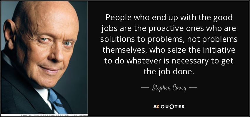 People who end up with the good jobs are the proactive ones who are solutions to problems, not problems themselves, who seize the initiative to do whatever is necessary to get the job done. - Stephen Covey
