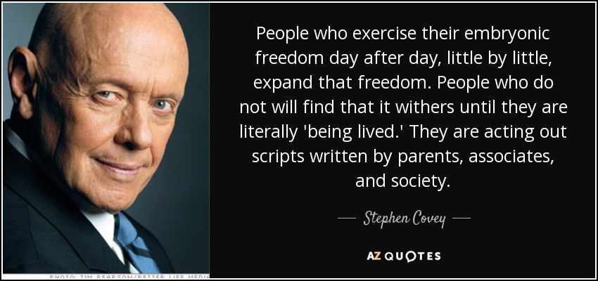 People who exercise their embryonic freedom day after day, little by little, expand that freedom. People who do not will find that it withers until they are literally 'being lived.' They are acting out scripts written by parents, associates, and society. - Stephen Covey