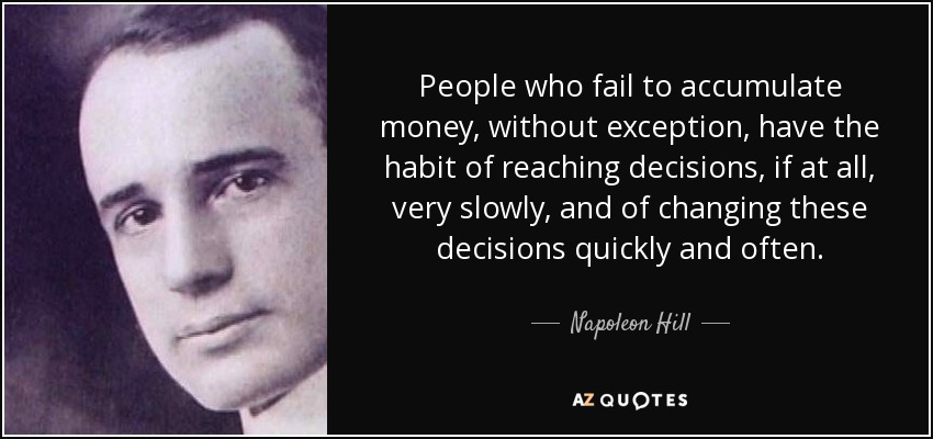 People who fail to accumulate money, without exception, have the habit of reaching decisions, if at all, very slowly, and of changing these decisions quickly and often. - Napoleon Hill