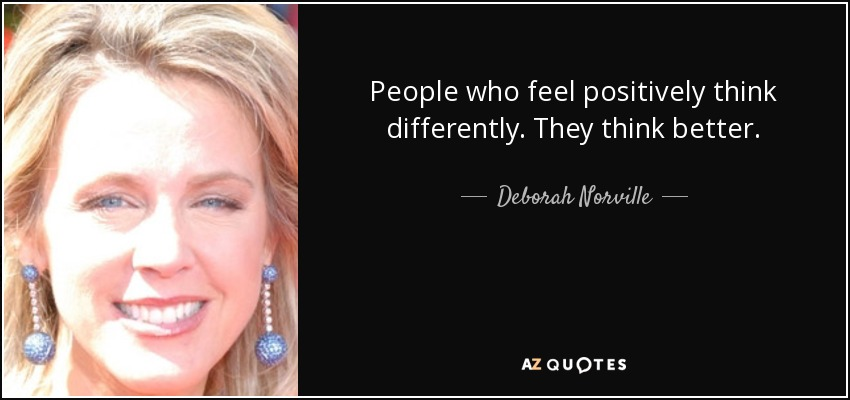 People who feel positively think differently. They think better. - Deborah Norville