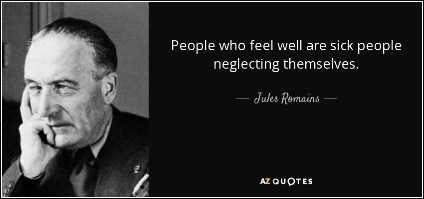 People who feel well are sick people neglecting themselves. - Jules Romains