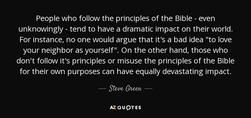 People who follow the principles of the Bible - even unknowingly - tend to have a dramatic impact on their world. For instance, no one would argue that it's a bad idea