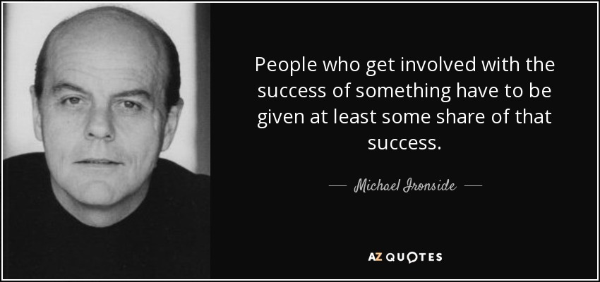 People who get involved with the success of something have to be given at least some share of that success. - Michael Ironside