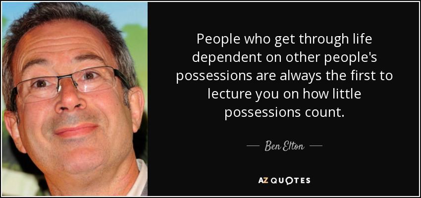 People who get through life dependent on other people's possessions are always the first to lecture you on how little possessions count. - Ben Elton