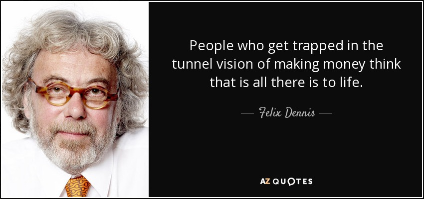 People who get trapped in the tunnel vision of making money think that is all there is to life. - Felix Dennis