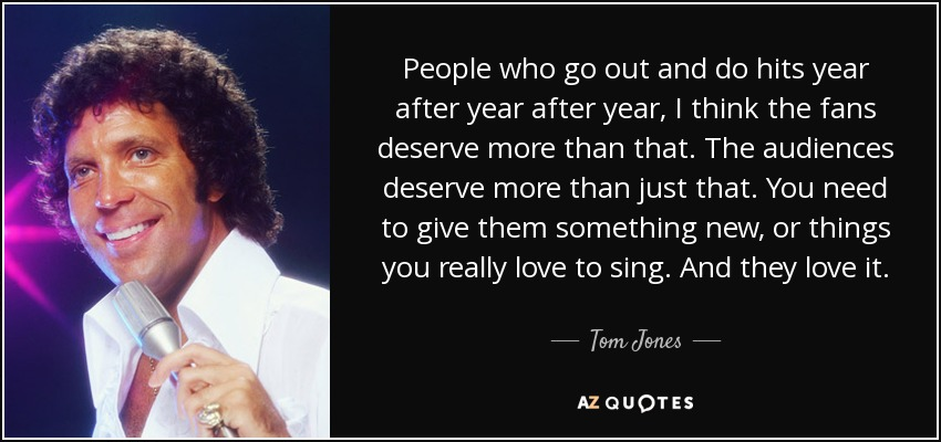 People who go out and do hits year after year after year, I think the fans deserve more than that. The audiences deserve more than just that. You need to give them something new, or things you really love to sing. And they love it. - Tom Jones