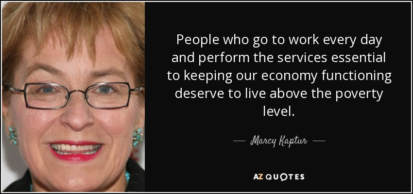 People who go to work every day and perform the services essential to keeping our economy functioning deserve to live above the poverty level. - Marcy Kaptur