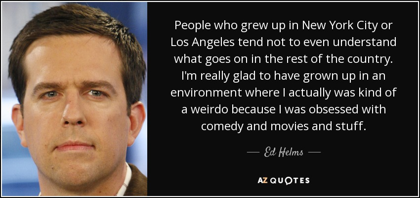 People who grew up in New York City or Los Angeles tend not to even understand what goes on in the rest of the country. I'm really glad to have grown up in an environment where I actually was kind of a weirdo because I was obsessed with comedy and movies and stuff. - Ed Helms