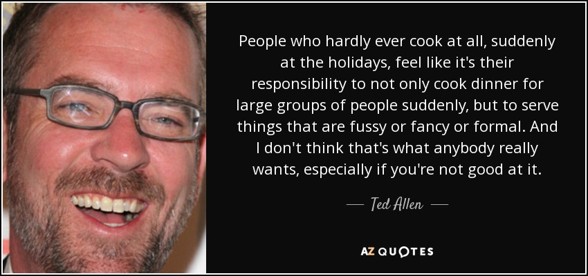 People who hardly ever cook at all, suddenly at the holidays, feel like it's their responsibility to not only cook dinner for large groups of people suddenly, but to serve things that are fussy or fancy or formal. And I don't think that's what anybody really wants, especially if you're not good at it. - Ted Allen