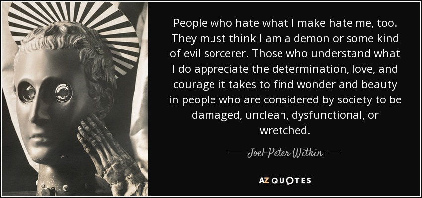 People who hate what I make hate me, too. They must think I am a demon or some kind of evil sorcerer. Those who understand what I do appreciate the determination, love, and courage it takes to find wonder and beauty in people who are considered by society to be damaged, unclean, dysfunctional, or wretched. - Joel-Peter Witkin