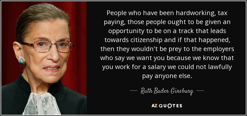 People who have been hardworking, tax paying, those people ought to be given an opportunity to be on a track that leads towards citizenship and if that happened, then they wouldn't be prey to the employers who say we want you because we know that you work for a salary we could not lawfully pay anyone else. - Ruth Bader Ginsburg