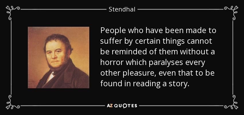 People who have been made to suffer by certain things cannot be reminded of them without a horror which paralyses every other pleasure, even that to be found in reading a story. - Stendhal