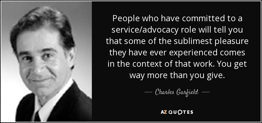 People who have committed to a service/advocacy role will tell you that some of the sublimest pleasure they have ever experienced comes in the context of that work. You get way more than you give. - Charles Garfield