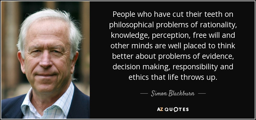 People who have cut their teeth on philosophical problems of rationality, knowledge, perception, free will and other minds are well placed to think better about problems of evidence, decision making, responsibility and ethics that life throws up. - Simon Blackburn