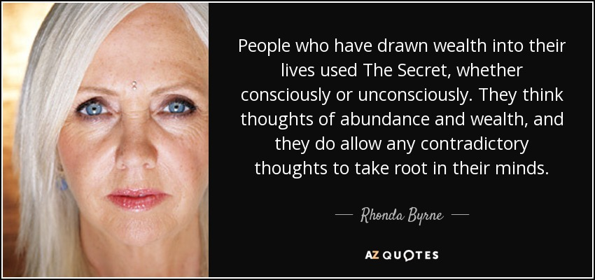 People who have drawn wealth into their lives used The Secret, whether consciously or unconsciously. They think thoughts of abundance and wealth, and they do allow any contradictory thoughts to take root in their minds. - Rhonda Byrne