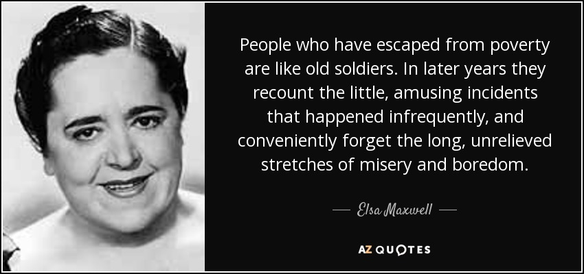 People who have escaped from poverty are like old soldiers. In later years they recount the little, amusing incidents that happened infrequently, and conveniently forget the long, unrelieved stretches of misery and boredom. - Elsa Maxwell