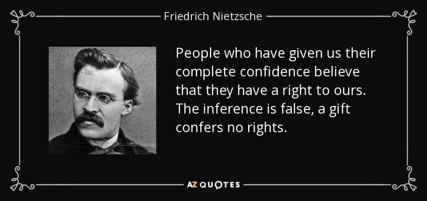 People who have given us their complete confidence believe that they have a right to ours. The inference is false, a gift confers no rights. - Friedrich Nietzsche