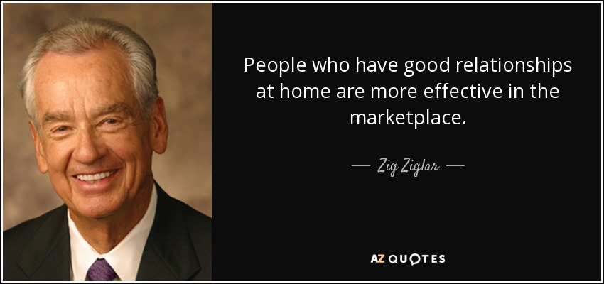People who have good relationships at home are more effective in the marketplace. - Zig Ziglar