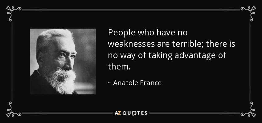 People who have no weaknesses are terrible; there is no way of taking advantage of them. - Anatole France