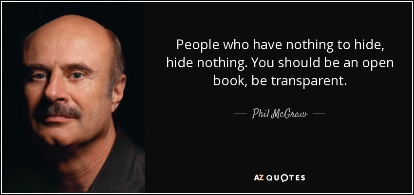 People who have nothing to hide, hide nothing. You should be an open book, be transparent. - Phil McGraw