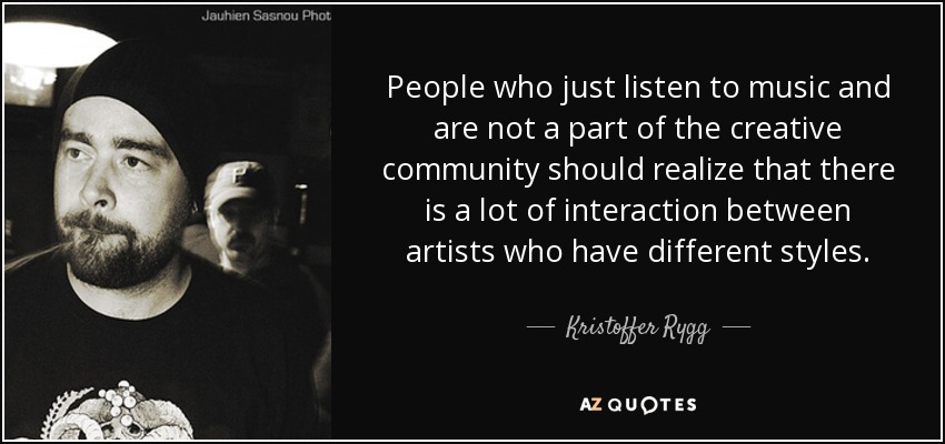 People who just listen to music and are not a part of the creative community should realize that there is a lot of interaction between artists who have different styles. - Kristoffer Rygg